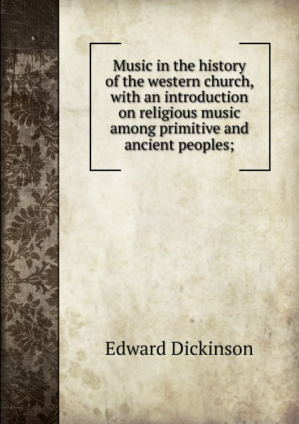 Edward Dickinson Music in the history of the western church, with an introduction on religious music among primitive and ancient peoples; william andrew leonard music in the western church