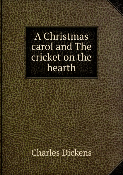 Charles Dickens A Christmas carol and The cricket on the hearth dickens c christmas stories the cricket on the hearth рождественские истории сверчок за очагом на англ яз