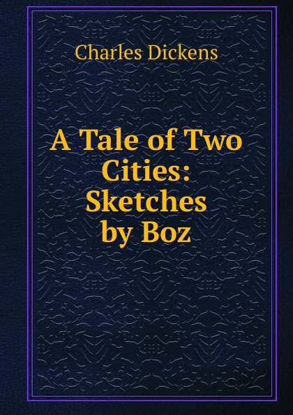 Charles Dickens A Tale of Two Cities: Sketches by Boz dickens charles sketches by boz 1