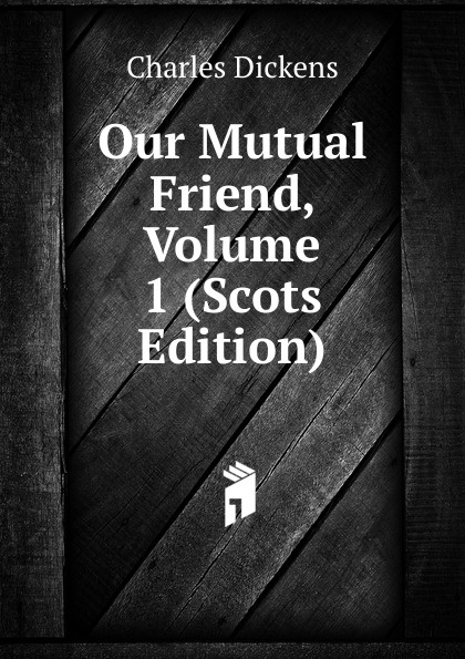Charles Dickens Our Mutual Friend, Volume 1 (Scots Edition) charles dickens our mutual friend i