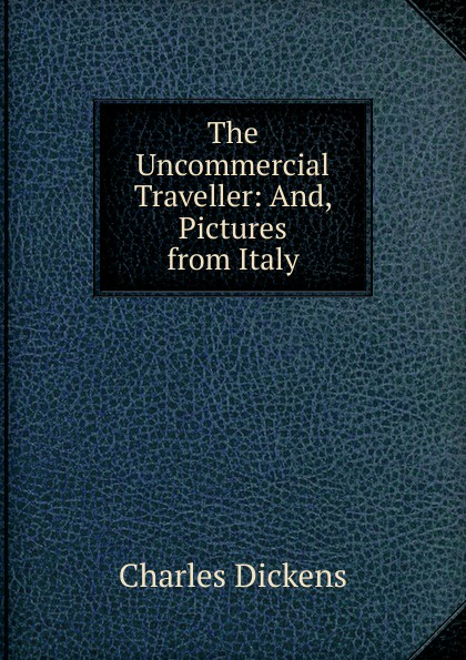 Charles Dickens The Uncommercial Traveller: And, Pictures from Italy c dickens the uncommercial traveller