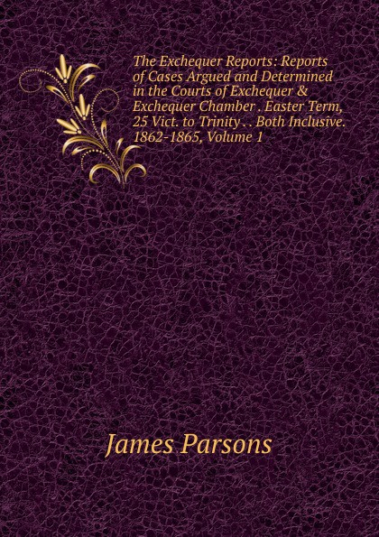 James Parsons The Exchequer Reports: Reports of Cases Argued and Determined in the Courts of Exchequer . Exchequer Chamber . Easter Term, 25 Vict. to Trinity . . Both Inclusive. 1862-1865, Volume 1 reports of the survey botanical series volume 9