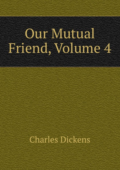 Charles Dickens Our Mutual Friend, Volume 4 charles dickens our mutual friend i