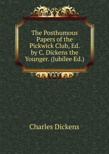 Charles Dickens The Posthumous Papers of the Pickwick Club, Ed. by C. Dickens the Younger. (Jubilee Ed.). dickens c the pickwick papers