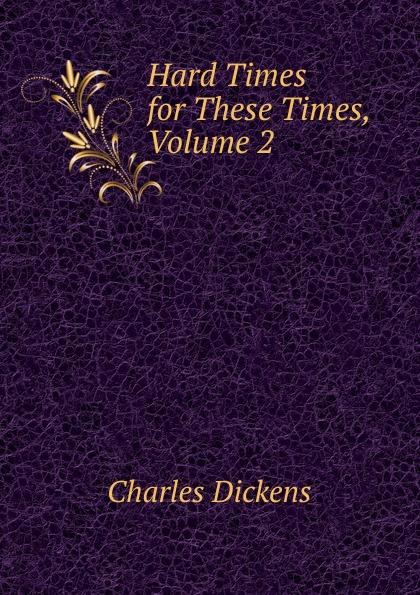 Charles Dickens Hard Times for These Times, Volume 2 hard times