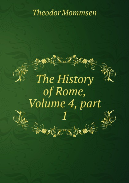 Théodor Mommsen The History of Rome, Volume 4,.part 1 theodor mommsen the history of rome book ii