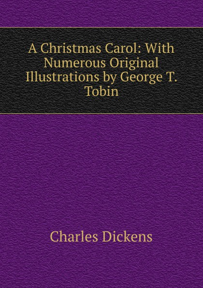 Charles Dickens A Christmas Carol: With Numerous Original Illustrations by George T. Tobin dickens c a christmas carol книга для чтения