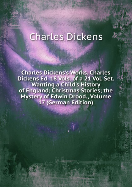Charles Dickens Charles Dickens.s Works. Charles Dickens Ed. 18 Vols. of a 21 Vol. Set. Wanting a Child.s History of England; Christmas Stories; the Mystery of Edwin Drood., Volume 17 (German Edition) charles dickens charles dickens s works charles dickens ed 18 vols of a 21 vol set wanting a child s history of england christmas stories the mystery of edwin drood volume 17 german edition