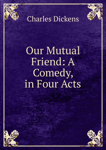 Charles Dickens Our Mutual Friend: A Comedy, in Four Acts charles dickens our mutual friend i