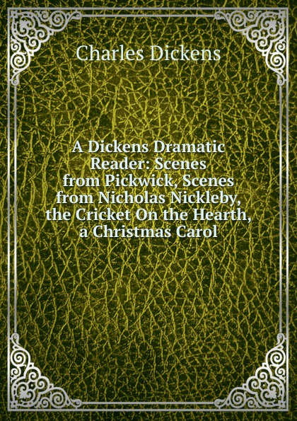 Charles Dickens A Dickens Dramatic Reader: Scenes from Pickwick, Scenes from Nicholas Nickleby, the Cricket On the Hearth, a Christmas Carol