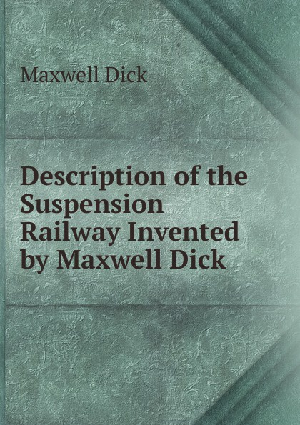 Description of the Suspension Railway Invented by Maxwell Dick