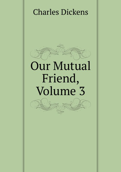 Charles Dickens Our Mutual Friend, Volume 3 charles dickens our mutual friend i