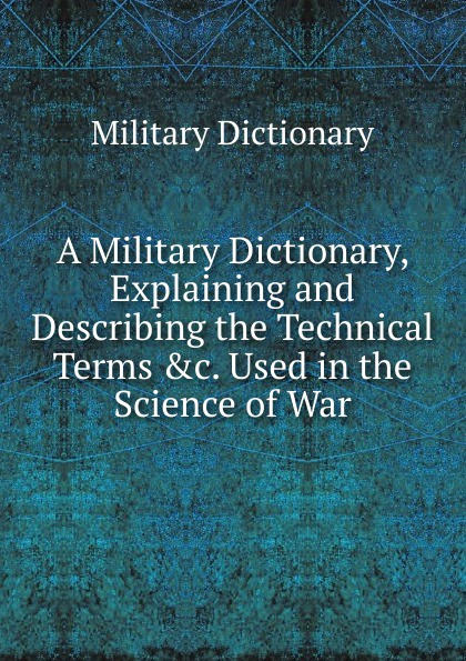 Military Dictionary A Military Dictionary, Explaining and Describing the Technical Terms .c. Used in the Science of War a dictionary of military terms