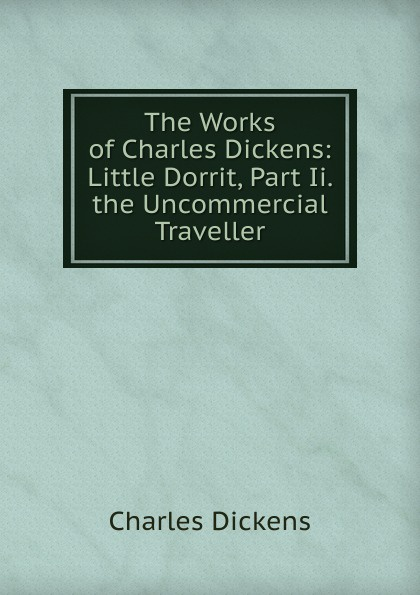 Charles Dickens The Works of Charles Dickens: Little Dorrit, Part Ii. the Uncommercial Traveller c dickens the uncommercial traveller