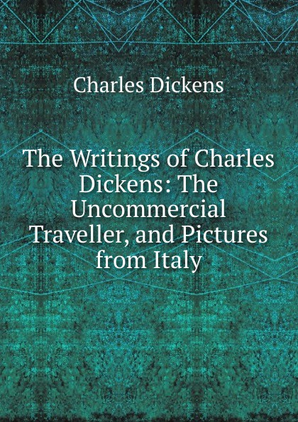Charles Dickens The Writings of Charles Dickens: The Uncommercial Traveller, and Pictures from Italy