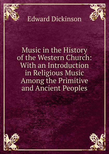 Edward Dickinson Music in the History of the Western Church: With an Introduction in Religious Music Among the Primitive and Ancient Peoples william andrew leonard music in the western church