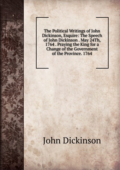 John Dickinson The Political Writings of John Dickinson, Esquire: The Speech of John Dickinson . May 24Th, 1764 . Praying the King for a Change of the Government of the Province. 1764 john grisham the king of torts