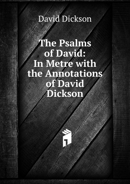 David Dickson The Psalms of David: In Metre with the Annotations of David Dickson helen dickson a scoundrel of consequence