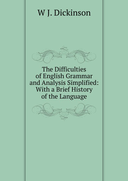 W.J. Dickinson The Difficulties of English Grammar and Analysis Simplified: With a Brief History of the Language