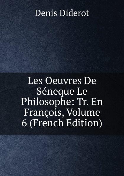Denis Diderot Les Oeuvres De Seneque Le Philosophe: Tr. En Francois, Volume 6 (French Edition) луций анней сенека les oeuvres de seneque le philosophe t 6