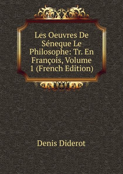 Denis Diderot Les Oeuvres De Seneque Le Philosophe: Tr. En Francois, Volume 1 (French Edition) луций анней сенека les oeuvres de seneque le philosophe t 6