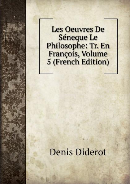 Denis Diderot Les Oeuvres De Seneque Le Philosophe: Tr. En Francois, Volume 5 (French Edition) луций анней сенека les oeuvres de seneque le philosophe t 6