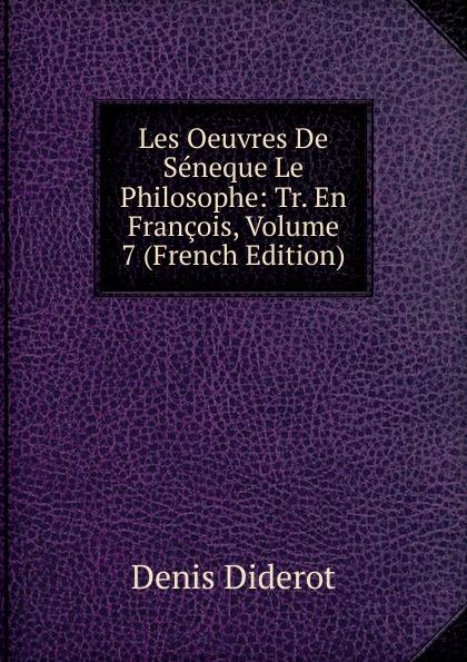 Denis Diderot Les Oeuvres De Seneque Le Philosophe: Tr. En Francois, Volume 7 (French Edition) луций анней сенека les oeuvres de seneque le philosophe t 6