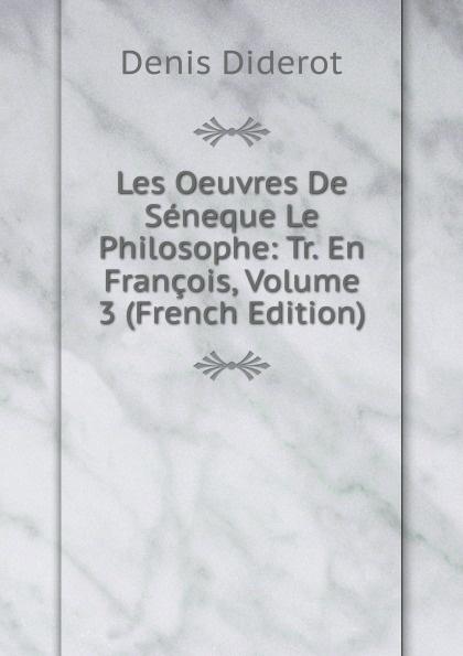 Denis Diderot Les Oeuvres De Seneque Le Philosophe: Tr. En Francois, Volume 3 (French Edition) луций анней сенека les oeuvres de seneque le philosophe t 6