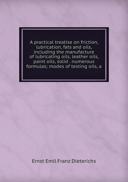 Ernst Emil Franz Dieterichs A practical treatise on friction, lubrication, fats and oils, including the manufacture of lubricating oils, leather oils, paint oils, solid . numerous formulas; modes of testing oils, a цена