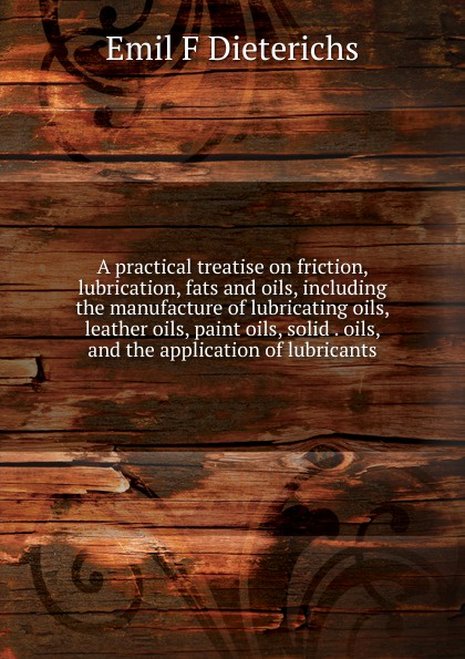 Emil F Dieterichs A practical treatise on friction, lubrication, fats and oils, including the manufacture of lubricating oils, leather oils, paint oils, solid . oils, and the application of lubricants цена