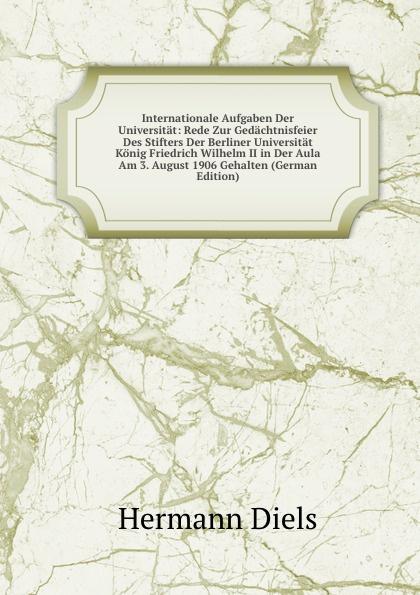 H. Diels Internationale Aufgaben Der Universitat: Rede Zur Gedachtnisfeier Des Stifters Der Berliner Universitat Konig Friedrich Wilhelm II in Der Aula Am 3. August 1906 Gehalten (German Edition) недорого
