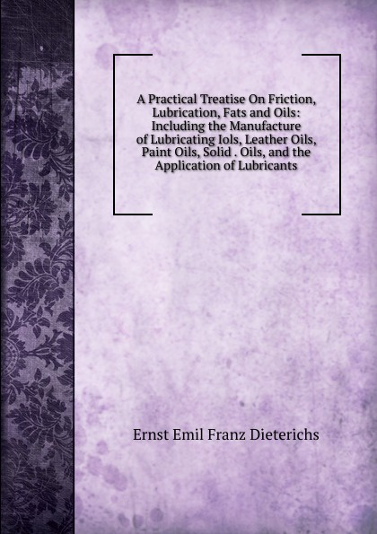 Ernst Emil Franz Dieterichs A Practical Treatise On Friction, Lubrication, Fats and Oils: Including the Manufacture of Lubricating Iols, Leather Oils, Paint Oils, Solid . Oils, and the Application of Lubricants цена
