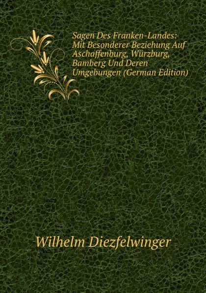 Wilhelm Diezfelwinger Sagen Des Franken-Landes: Mit Besonderer Beziehung Auf Aschaffenburg, Wurzburg, Bamberg Und Deren Umgebungen (German Edition) alligatoah aschaffenburg