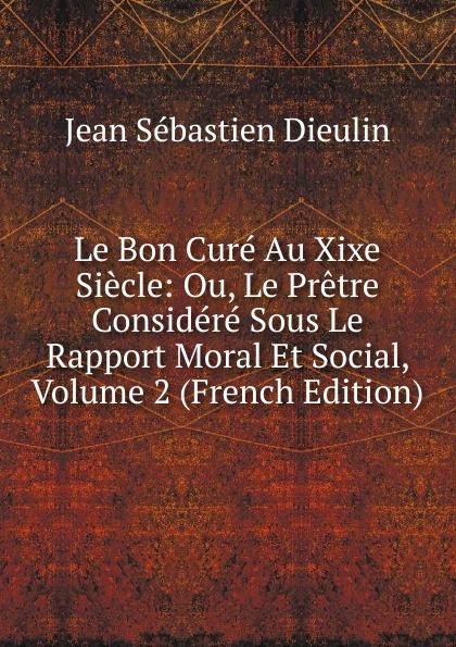 Фото - Jean Sébastien Dieulin Le Bon Cure Au Xixe Siecle: Ou, Le Pretre Considere Sous Le Rapport Moral Et Social, Volume 2 (French Edition) jean paul gaultier le male