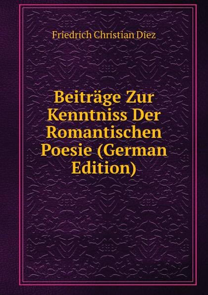 Friedrich Christian Diez Beitrage Zur Kenntniss Der Romantischen Poesie (German Edition) carl gegenbaur beitrage zur naheren kenntniss der schwimm polypen siphonophoren german edition