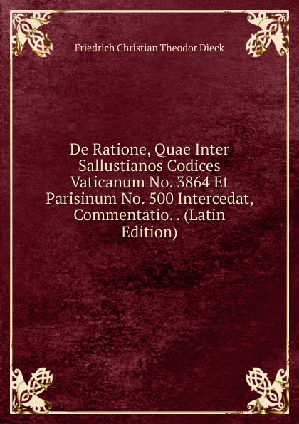 Friedrich Christian Theodor Dieck De Ratione, Quae Inter Sallustianos Codices Vaticanum No. 3864 Et Parisinum No. 500 Intercedat, Commentatio. . (Latin Edition) guenther paul de ea quae inter timaeum et lycophronem intercedit ratione latin edition