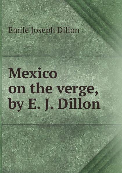 Emile Joseph Dillon Mexico on the verge, by E. J. Dillon dillon emile joseph england and germany