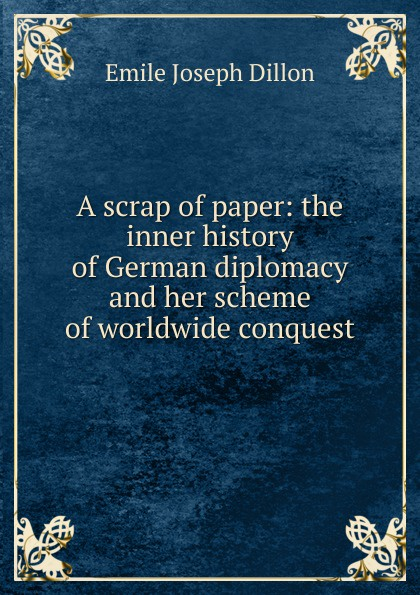 Emile Joseph Dillon A scrap of paper: the inner history of German diplomacy and her scheme of worldwide conquest dillon emile joseph england and germany