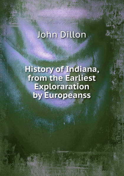 John Dillon History of Indiana, from the Earliest Exploraration by Europeanss john brown dillon a history of indiana