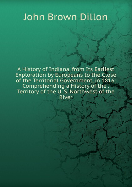 John Brown Dillon A History of Indiana, from Its Earliest Exploration by Europeans to the Close of the Territorial Government, in 1816: Comprehending a History of the . Territory of the U. S. Northwest of the River john brown dillon a history of indiana