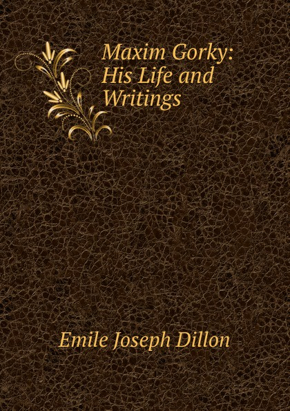Emile Joseph Dillon Maxim Gorky: His Life and Writings dillon emile joseph england and germany