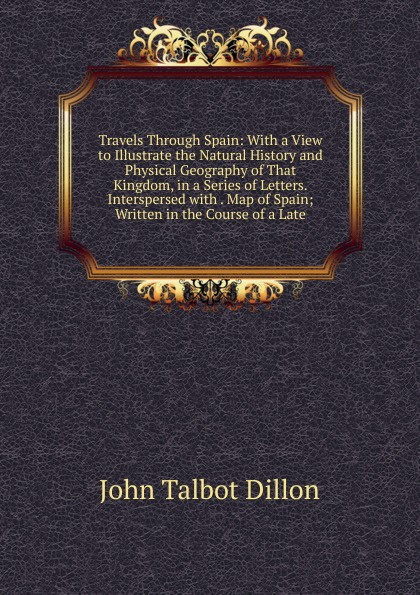 John Talbot Dillon Travels Through Spain: With a View to Illustrate the Natural History and Physical Geography of That Kingdom, in a Series of Letters. Interspersed with . Map of Spain; Written in the Course of a Late john brown dillon a history of indiana