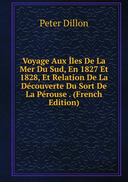 Peter Dillon Voyage Aux Iles De La Mer Du Sud, En 1827 Et 1828, Et Relation De La Decouverte Du Sort De La Perouse . (French Edition) b f de lacombe voyage a madagascar et aux iles comores