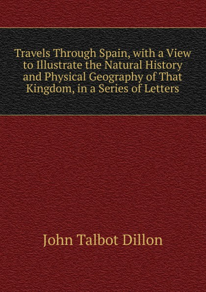 John Talbot Dillon Travels Through Spain, with a View to Illustrate the Natural History and Physical Geography of That Kingdom, in a Series of Letters john brown dillon a history of indiana