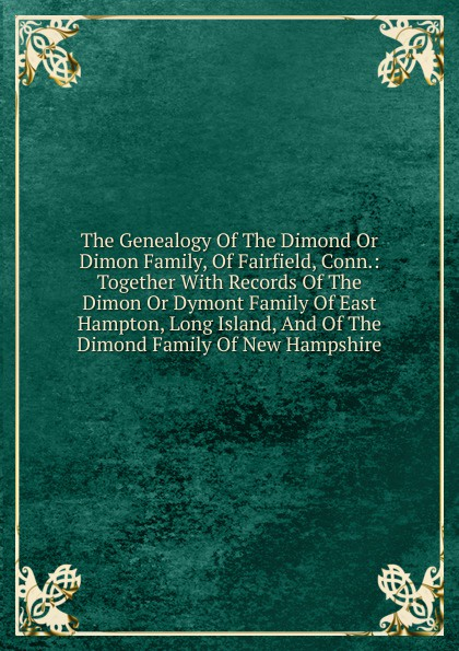 The Genealogy Of The Dimond Or Dimon Family, Of Fairfield, Conn.: Together With Records Of The Dimon Or Dymont Family Of East Hampton, Long Island, And Of The Dimond Family Of New Hampshire helenkay dimon switched