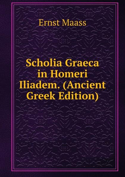 Ernst Maass Scholia Graeca in Homeri Iliadem. (Ancient Greek Edition) ernst maass commentariorvm in aratvm reliqviae