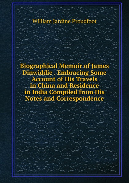 William Jardine Proudfoot Biographical Memoir of James Dinwiddie . Embracing Some Account of His Travels in China and Residence in India Compiled from His Notes and Correspondence william hodges travels in india