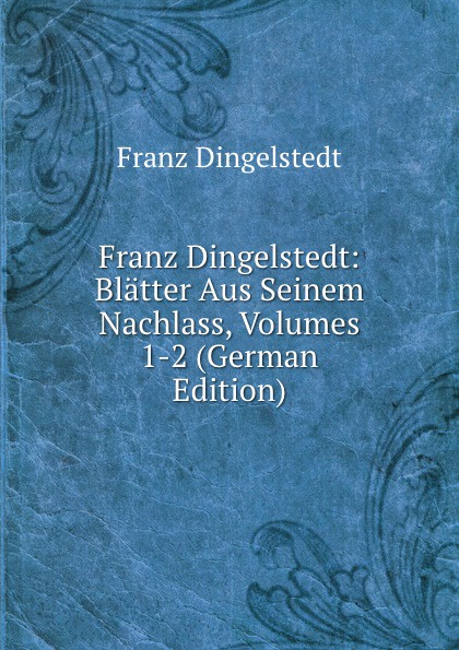 Franz Dingelstedt Franz Dingelstedt: Blatter Aus Seinem Nachlass, Volumes 1-2 (German Edition) franz dingelstedt franz dingelstedt s sammtliche werke volume 6 german edition
