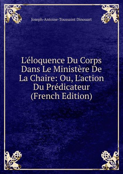 Joseph-Antoine-Toussaint Dinouart L.eloquence Du Corps Dans Le Ministere De La Chaire: Ou, L.action Du Predicateur (French Edition)