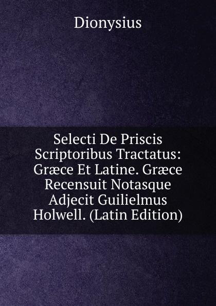 Dionysius Selecti De Priscis Scriptoribus Tractatus: Graece Et Latine. Graece Recensuit Notasque Adjecit Guilielmus Holwell. (Latin Edition) g b lamperti die technik des bel canto